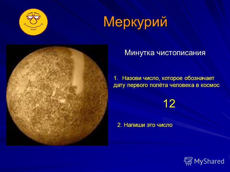 Меркурий Минутка чистописания 1.Назови число, которое обозначает дату первого полёта человека в космос 12 2. Напиши это число
