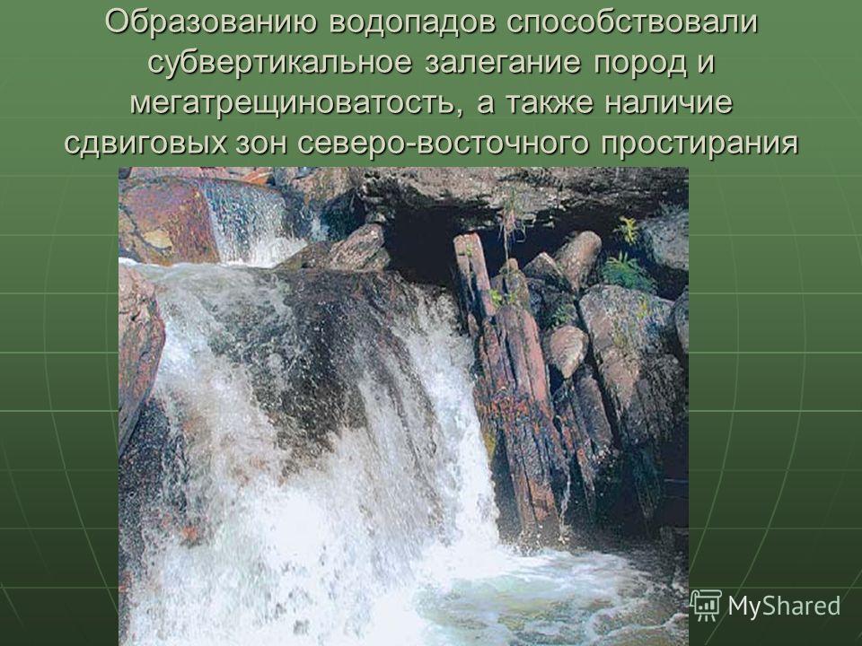 Образованию водопадов способствовали субвертикальное залегание пород и мегатрещиноватость, а также наличие сдвиговых зон северо-восточного простирания