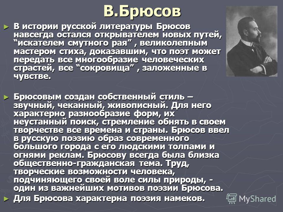 В.Брюсов В истории русской литературы Брюсов навсегда остался открывателем новых путей, искателем смутного рая, великолепным мастером стиха, доказавшим, что поэт может передать все многообразие человеческих страстей, все сокровища, заложенные в чувст