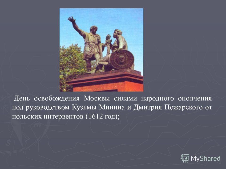 День освобождения Москвы силами народного ополчения под руководством Кузьмы Минина и Дмитрия Пожарского от польских интервентов (1612 год);