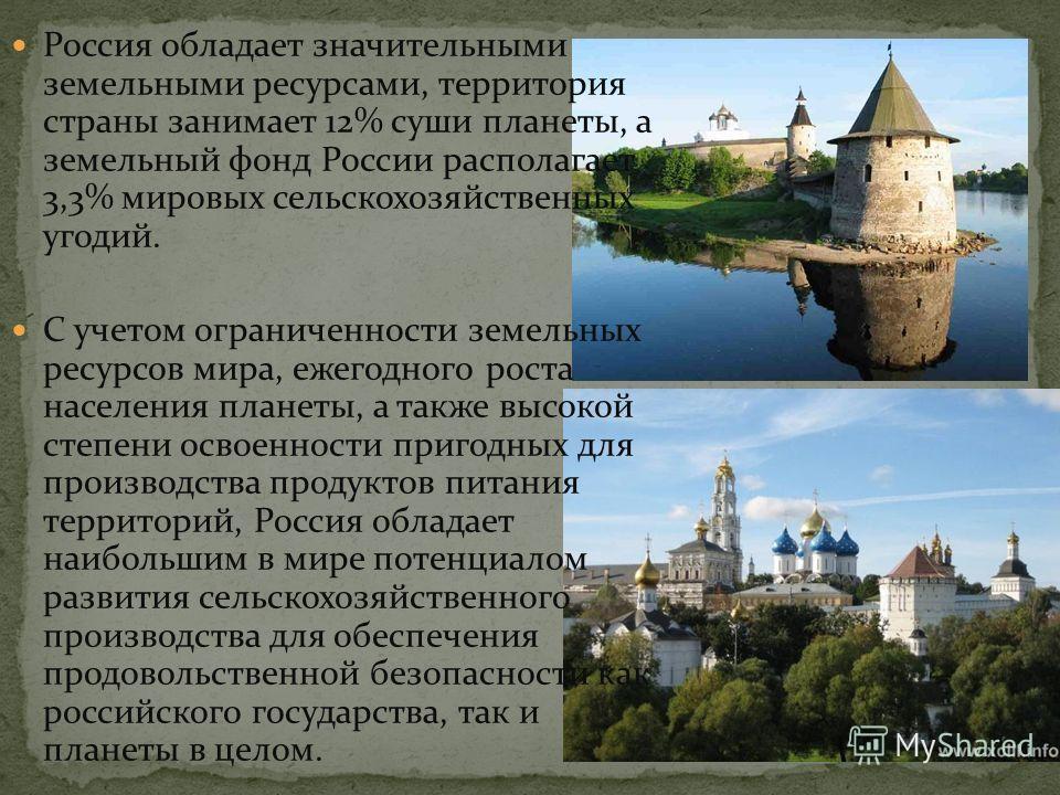 Россия обладает значительными земельными ресурсами, территория страны занимает 12% суши планеты, а земельный фонд России располагает 3,3% мировых сельскохозяйственных угодий. С учетом ограниченности земельных ресурсов мира, ежегодного роста населения