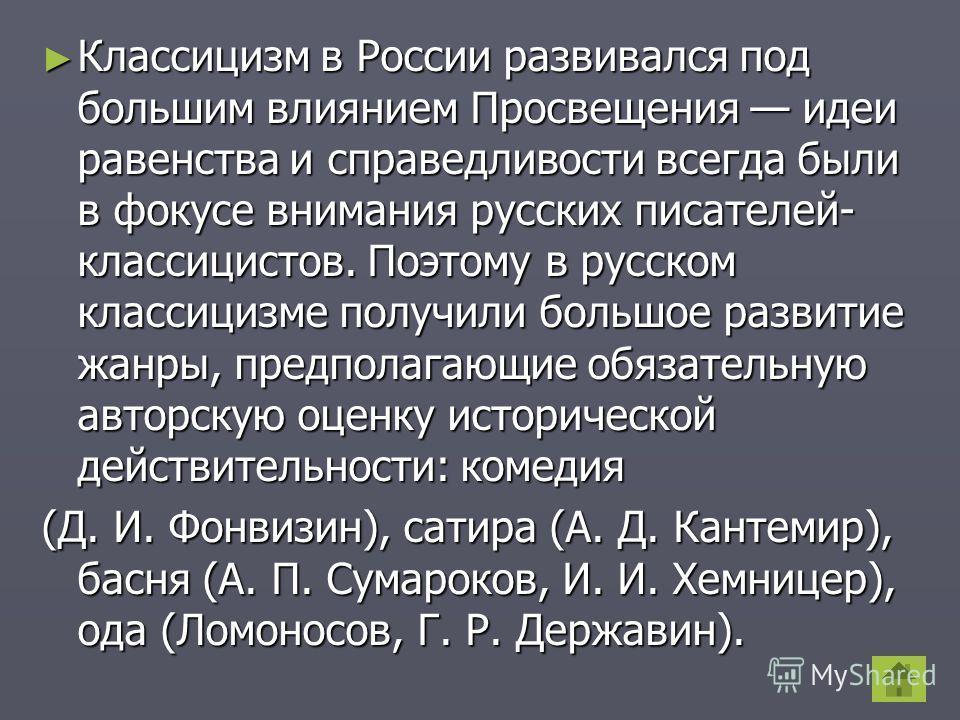 Классицизм в России развивался под большим влиянием Просвещения идеи равенства и справедливости всегда были в фокусе внимания русских писателей- классицистов. Поэтому в русском классицизме получили большое развитие жанры, предполагающие обязательную