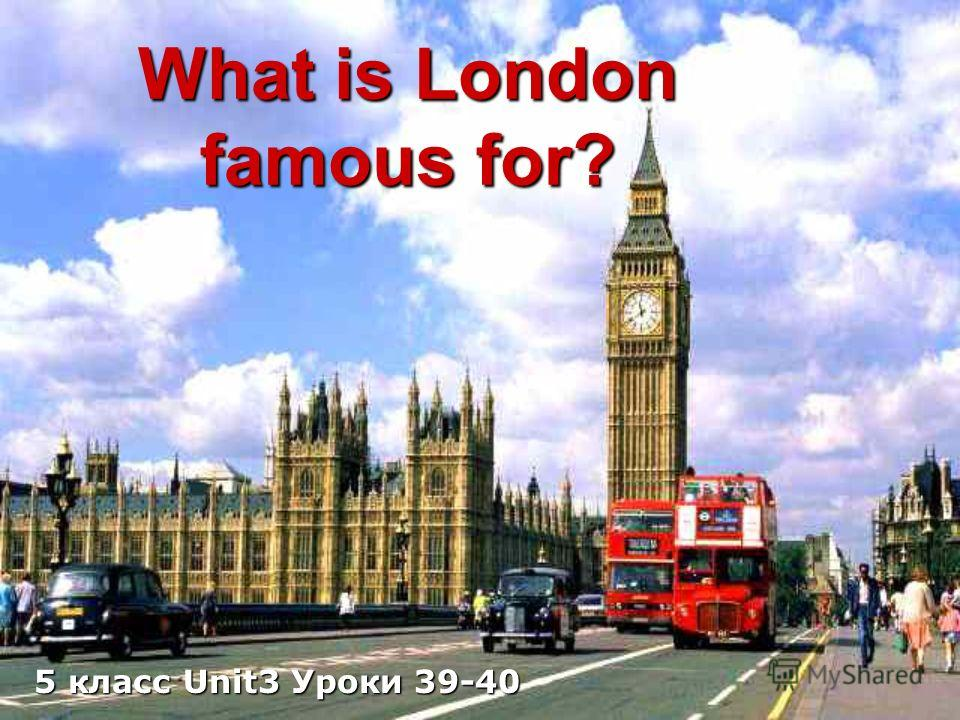 What is London famous for? 5 класс Unit3 Уроки 39-40