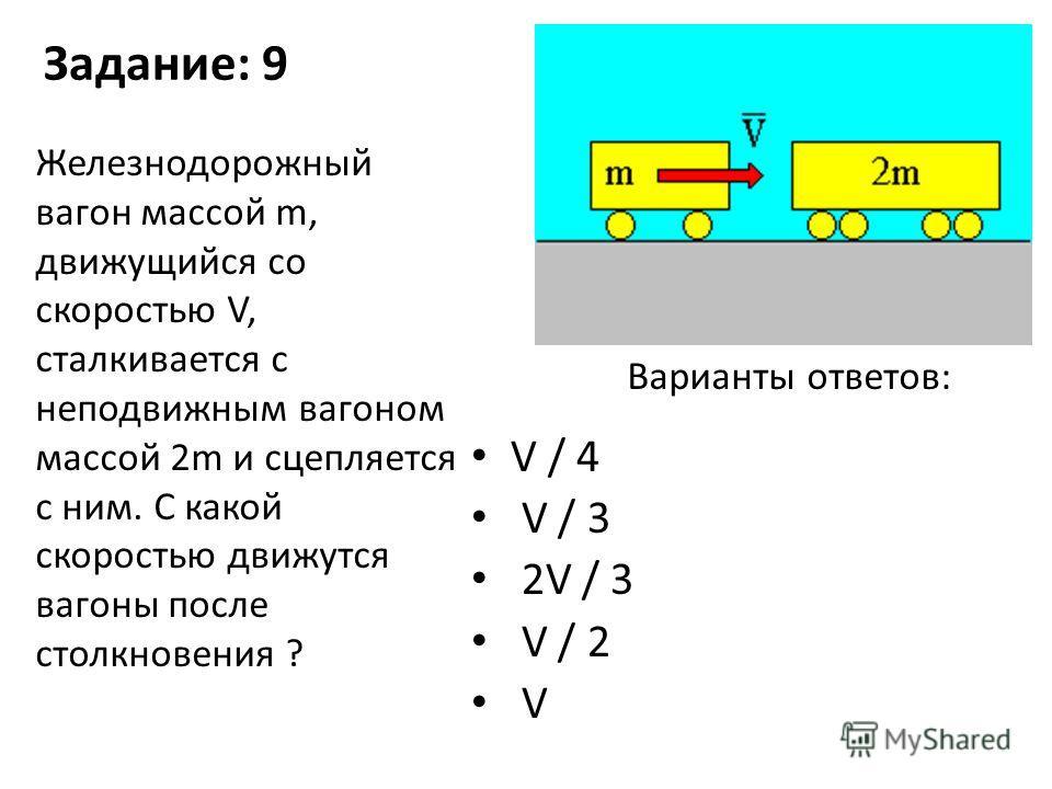 Задание: 9 V / 4 V / 3 2V / 3 V / 2 V Железнодорожный вагон массой m, движущийся со скоростью V, сталкивается с неподвижным вагоном массой 2m и сцепляется с ним. С какой скоростью движутся вагоны после столкновения ? Варианты ответов: