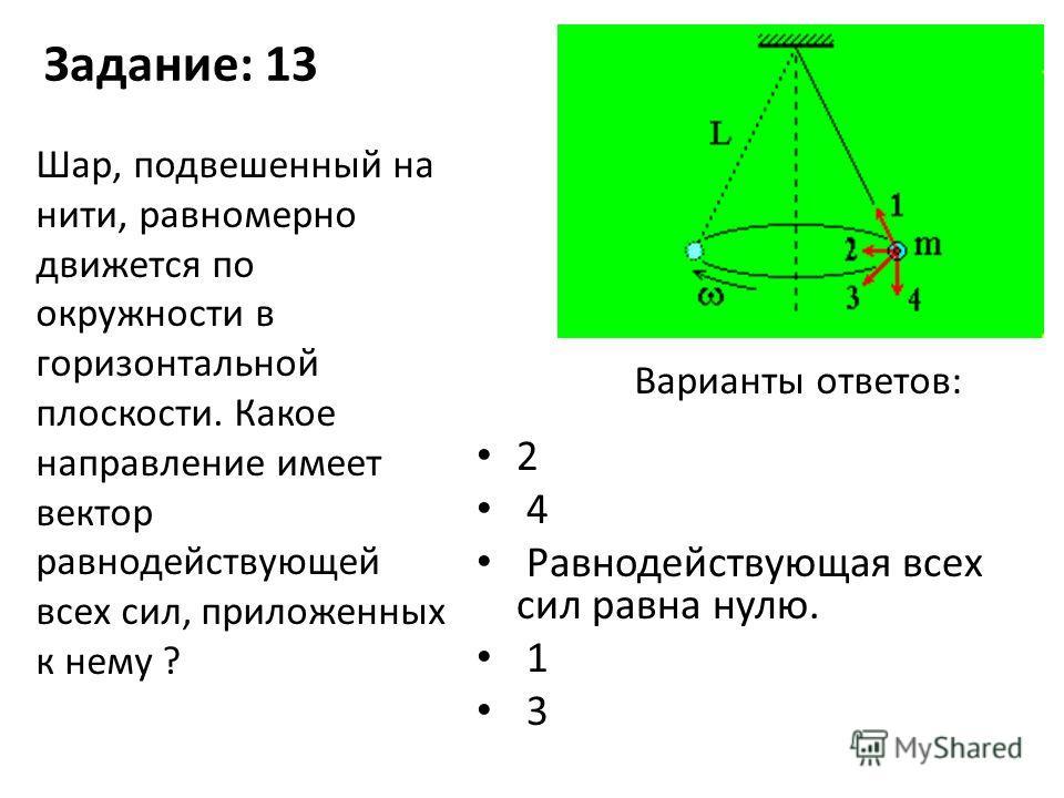 Задание: 13 2 4 Равнодействующая всех сил равна нулю. 1 3 Шар, подвешенный на нити, равномерно движется по окружности в горизонтальной плоскости. Какое направление имеет вектор равнодействующей всех сил, приложенных к нему ? Варианты ответов: