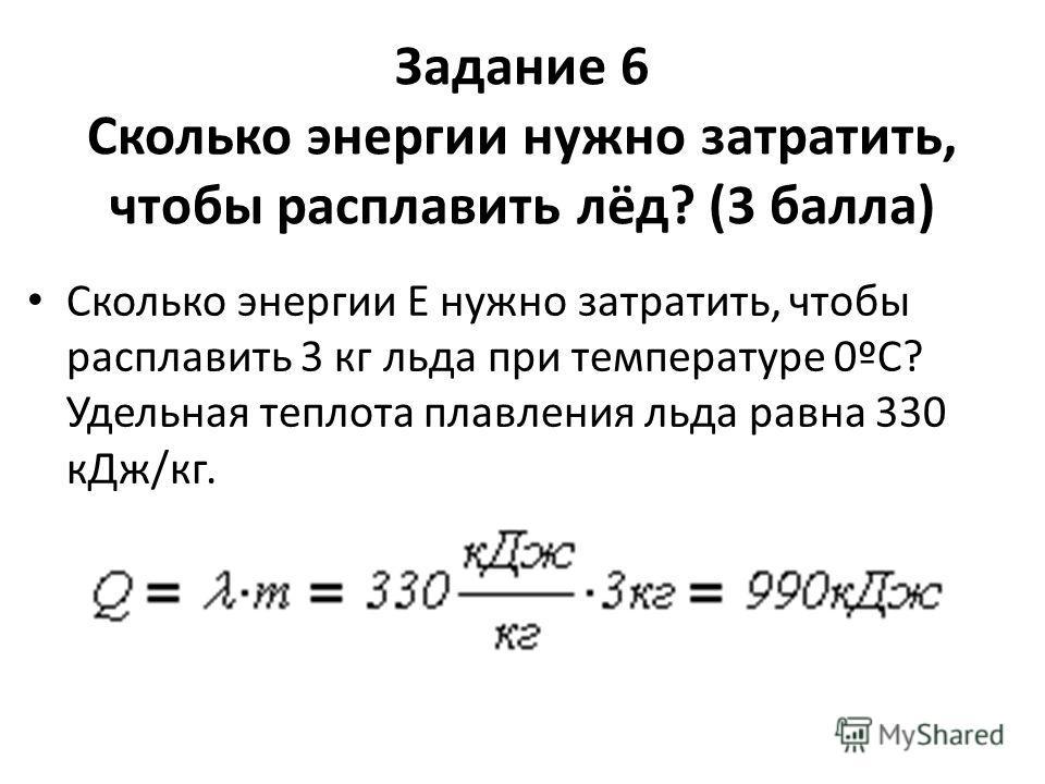 Задание 6 Сколько энергии нужно затратить, чтобы расплавить лёд? (3 балла) Сколько энергии E нужно затратить, чтобы расплавить 3 кг льда при температуре 0ºС? Удельная теплота плавления льда равна 330 кДж/кг.