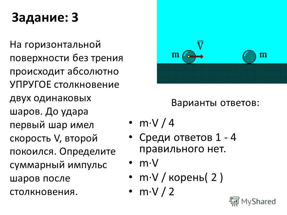 Задание: 3 m·V / 4 Среди ответов 1 - 4 правильного нет. m·V m·V / корень( 2 ) m·V / 2 На горизонтальной поверхности без трения происходит абсолютно УПРУГОЕ столкновение двух одинаковых шаров. До удара первый шар имел скорость V, второй покоился. Опре