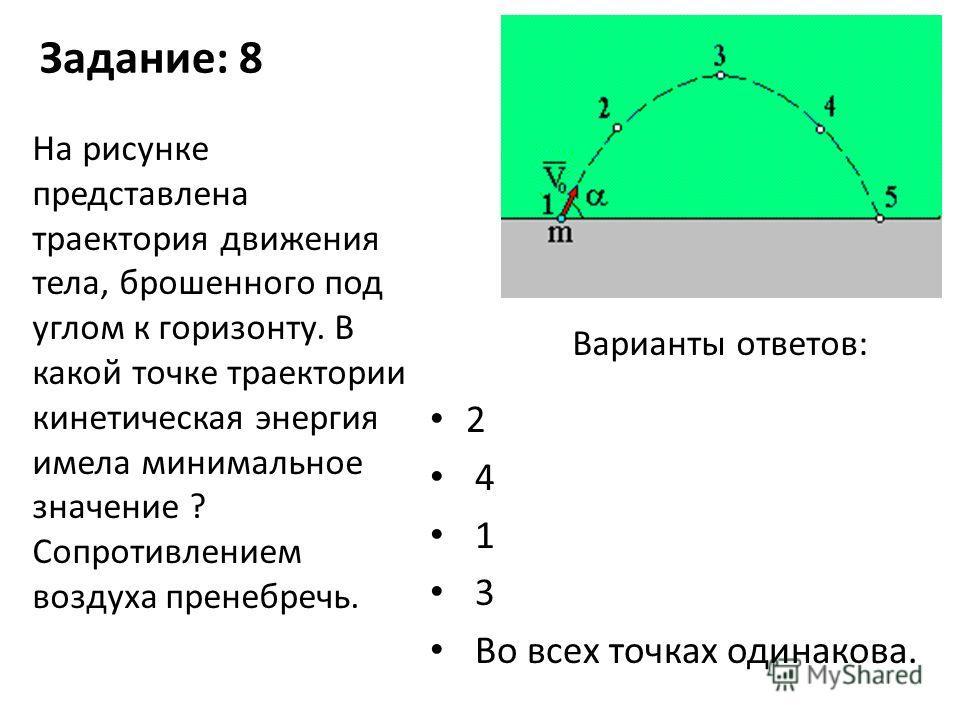 Задание: 8 2 4 1 3 Во всех точках одинакова. На рисунке представлена траектория движения тела, брошенного под углом к горизонту. В какой точке траектории кинетическая энергия имела минимальное значение ? Сопротивлением воздуха пренебречь. Варианты от