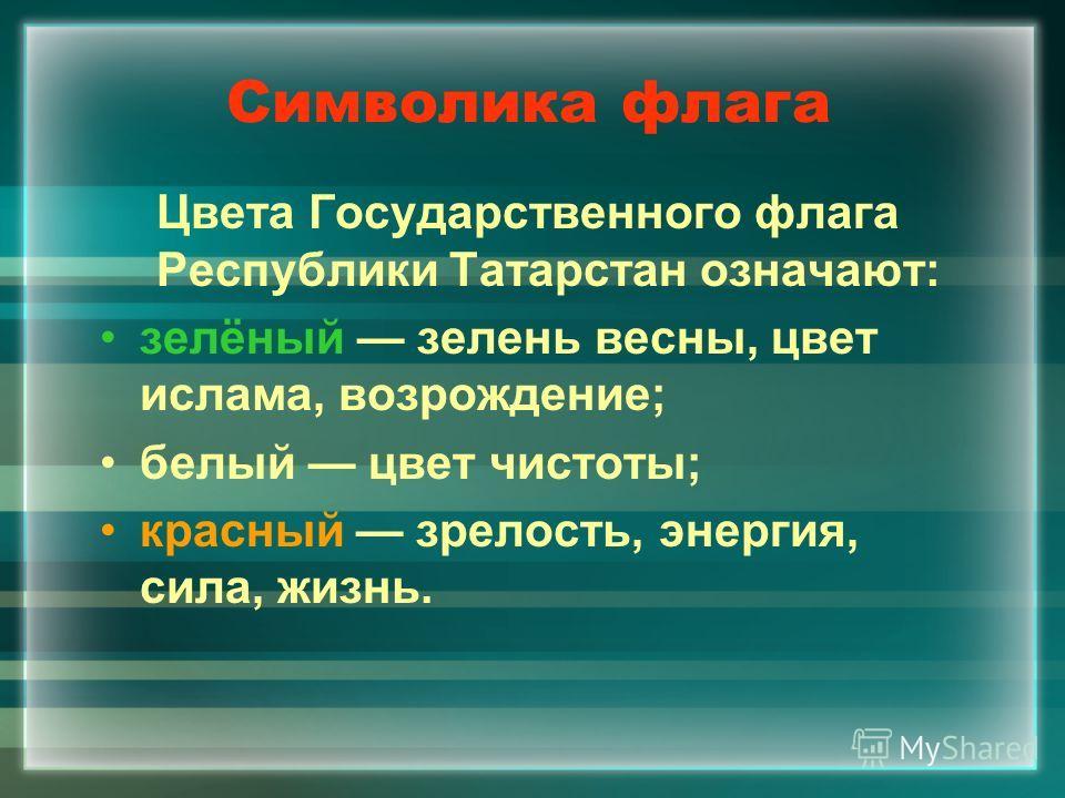 Символика флага Цвета Государственного флага Республики Татарстан означают: зелёный зелень весны, цвет ислама, возрождение; белый цвет чистоты; красный зрелость, энергия, сила, жизнь.