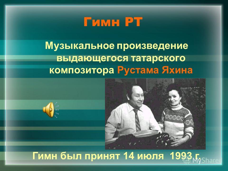 Гимн РТ Музыкальное произведение выдающегося татарского композитора Рустама Яхина Гимн был принят 14 июля 1993 г.