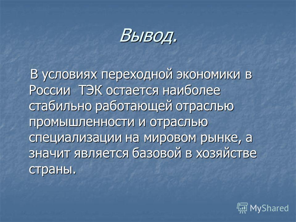 Вывод. В условиях переходной экономики в России ТЭК остается наиболее стабильно работающей отраслью промышленности и отраслью специализации на мировом рынке, а значит является базовой в хозяйстве страны. В условиях переходной экономики в России ТЭК о