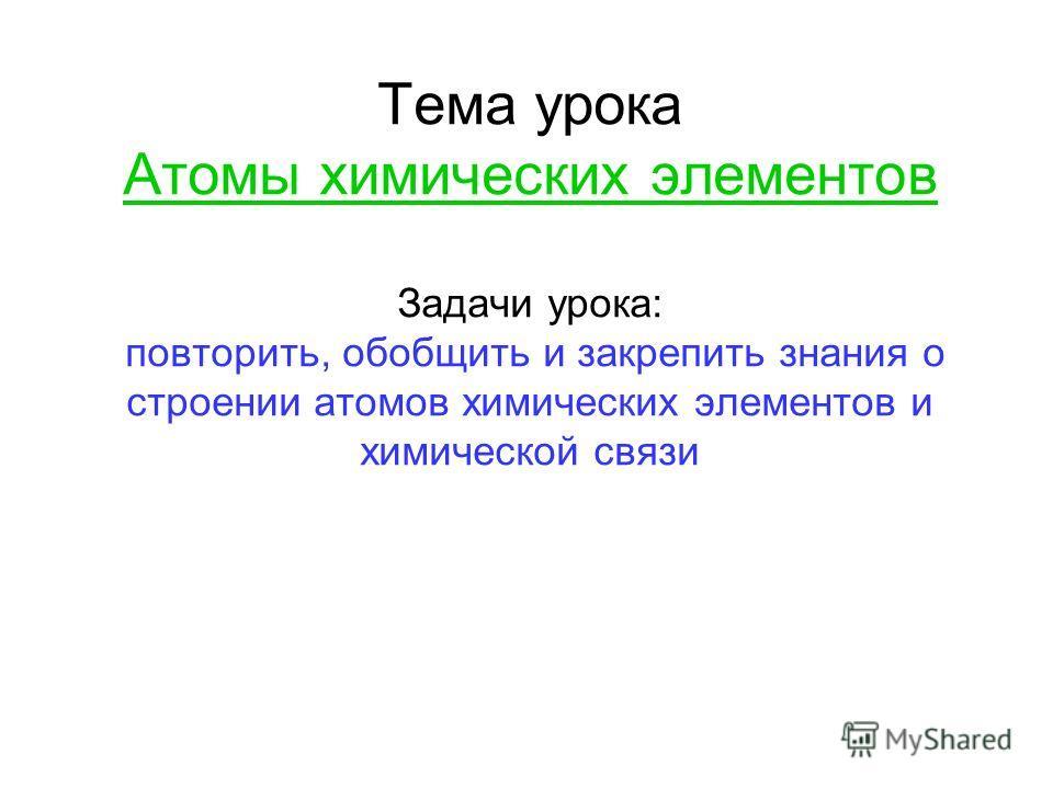 Тема урока Атомы химических элементов Задачи урока: повторить, обобщить и закрепить знания о строении атомов химических элементов и химической связи