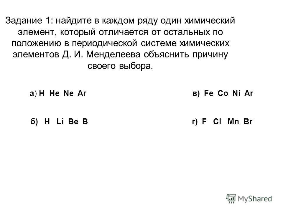 Задание 1: найдите в каждом ряду один химический элемент, который отличается от остальных по положению в периодической системе химических элементов Д. И. Менделеева объяснить причину своего выбора. а) H He Ne Ar в) Fe Co Ni Ar б) H Li Be B г) F Cl Mn