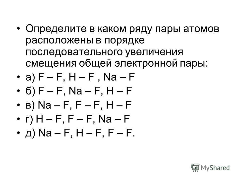 Определите в каком ряду пары атомов расположены в порядке последовательного увеличения смещения общей электронной пары: а) F – F, H – F, Na – F б) F – F, Na – F, H – F в) Na – F, F – F, H – F г) H – F, F – F, Na – F д) Na – F, H – F, F – F.