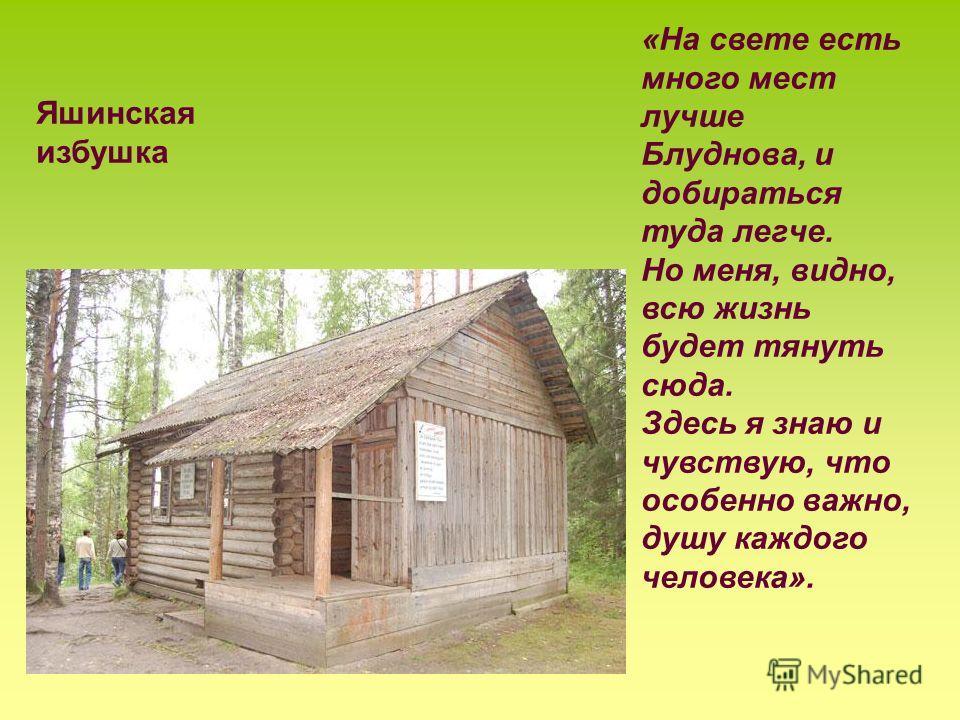 Яшинская избушка «На свете есть много мест лучше Блуднова, и добираться туда легче. Но меня, видно, всю жизнь будет тянуть сюда. Здесь я знаю и чувствую, что особенно важно, душу каждого человека».