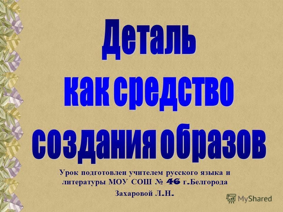 Урок подготовлен учителем русского языка и литературы МОУ СОШ 46 г. Белгорода Захаровой Л. Н.