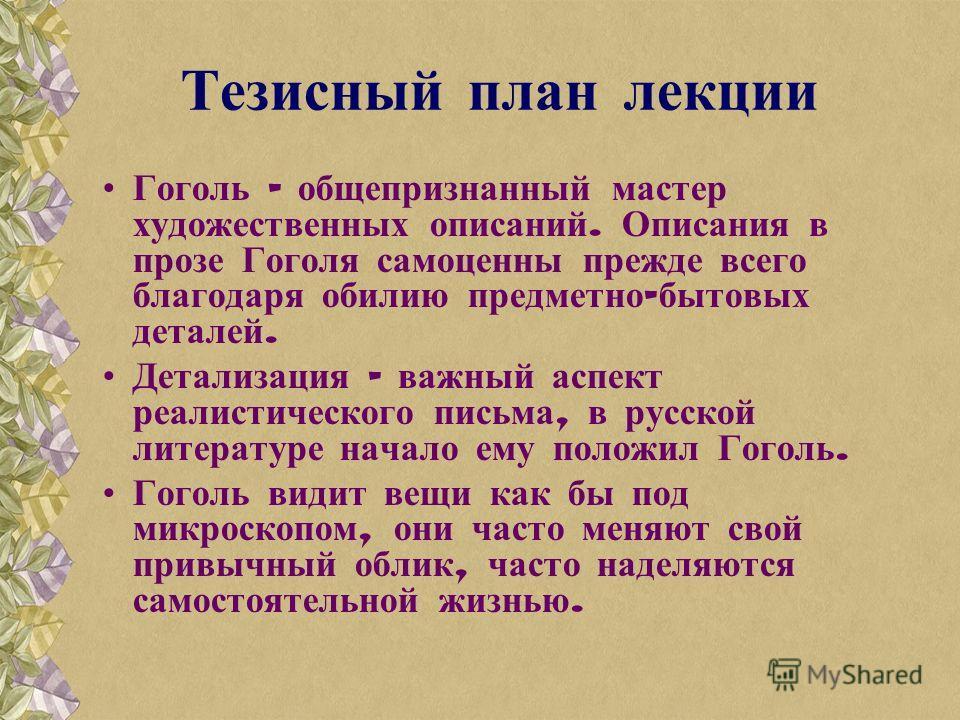 Тезисный план лекции Гоголь – общепризнанный мастер художественных описаний. Описания в прозе Гоголя самоценны прежде всего благодаря обилию предметно - бытовых деталей. Детализация – важный аспект реалистического письма, в русской литературе начало