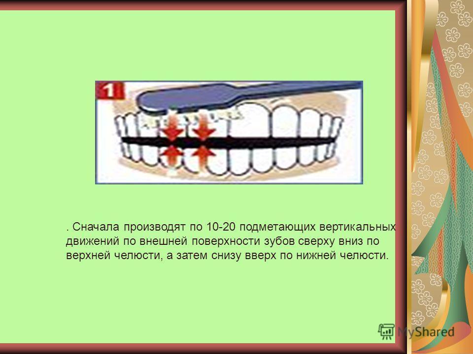 . Сначала производят по 10-20 подметающих вертикальных движений по внешней поверхности зубов сверху вниз по верхней челюсти, а затем снизу вверх по нижней челюсти.