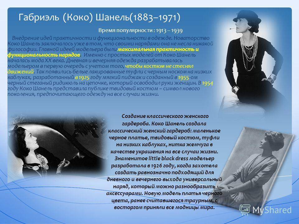 Габриэль (Коко) Шанель(1883–1971) Внедрение идей практичности и функциональности в одежде. Новаторство Коко Шанель заключалось уже в том, что своими нарядами она не несла никакой философии. Главной идеей модельера были максимальная практичность и фун