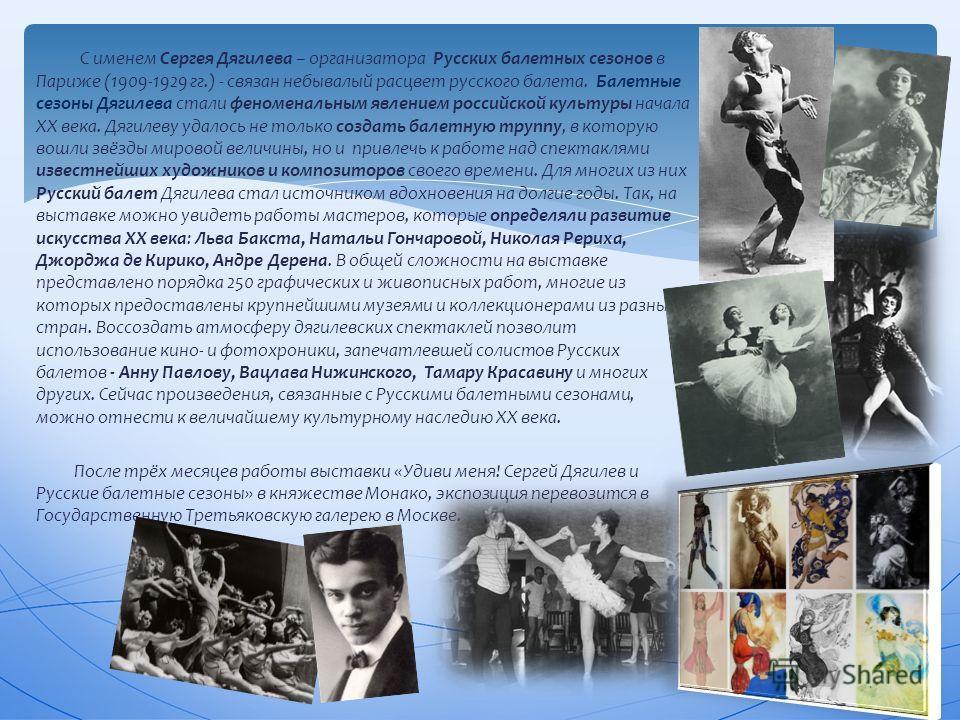 С именем Сергея Дягилева – организатора Русских балетных сезонов в Париже (1909-1929 гг.) - связан небывалый расцвет русского балета. Балетные сезоны Дягилева стали феноменальным явлением российской культуры начала XX века. Дягилеву удалось не только