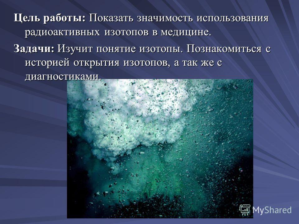 Цель работы: Показать значимость использования радиоактивных изотопов в медицине. Задачи: Изучит понятие изотопы. Познакомиться с историей открытия изотопов, а так же с диагностиками.