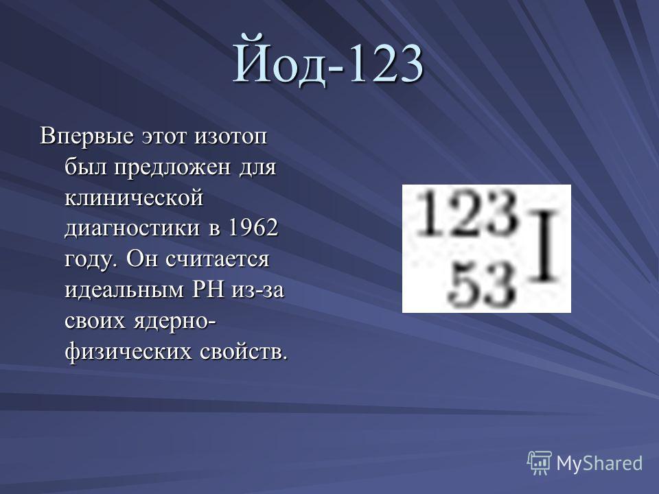 Йод-123 Впервые этот изотоп был предложен для клинической диагностики в 1962 году. Он считается идеальным РН из-за своих ядерно- физических свойств.