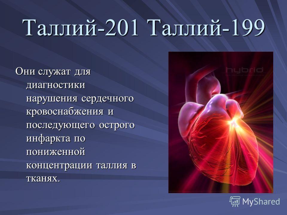 Таллий-201 Таллий-199 Они служат для диагностики нарушения сердечного кровоснабжения и последующего острого инфаркта по пониженной концентрации таллия в тканях.