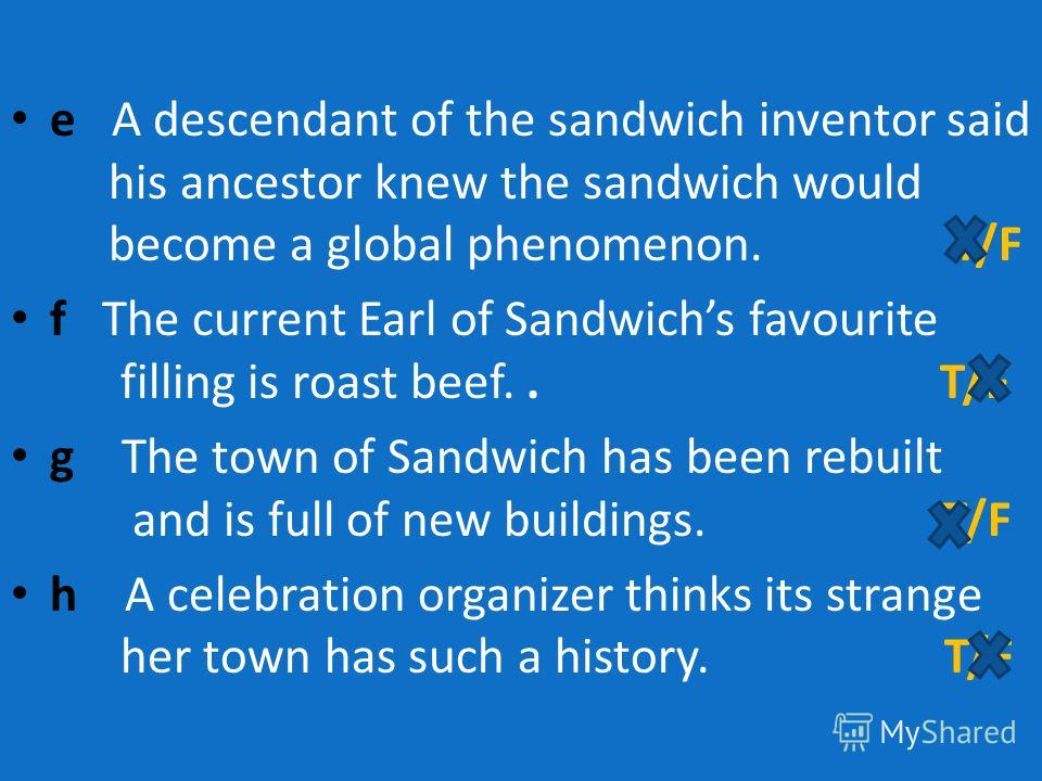 e A descendant of the sandwich inventor said his ancestor knew the sandwich would become a global phenomenon. T/F f The current Earl of Sandwichs favourite filling is roast beef.. T/F g The town of Sandwich has been rebuilt and is full of new buildin