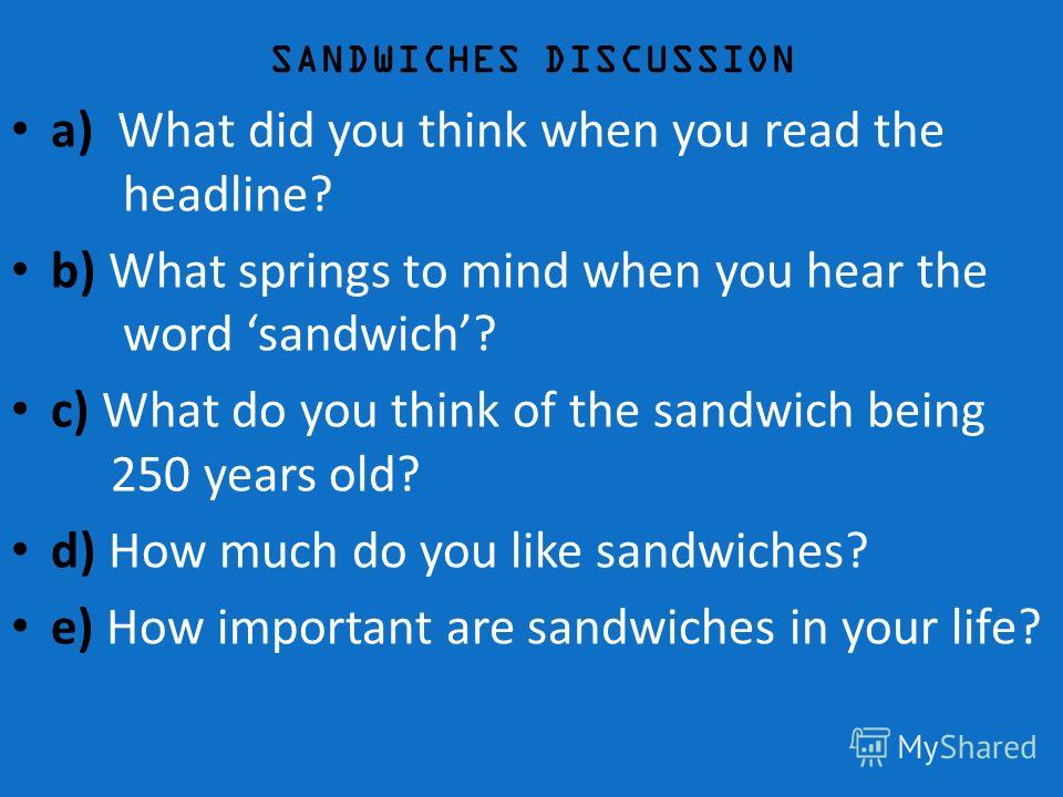 SANDWICHES DISCUSSION a) What did you think when you read the headline? b) What springs to mind when you hear the word sandwich? c) What do you think of the sandwich being 250 years old? d) How much do you like sandwiches? e) How important are sandwi