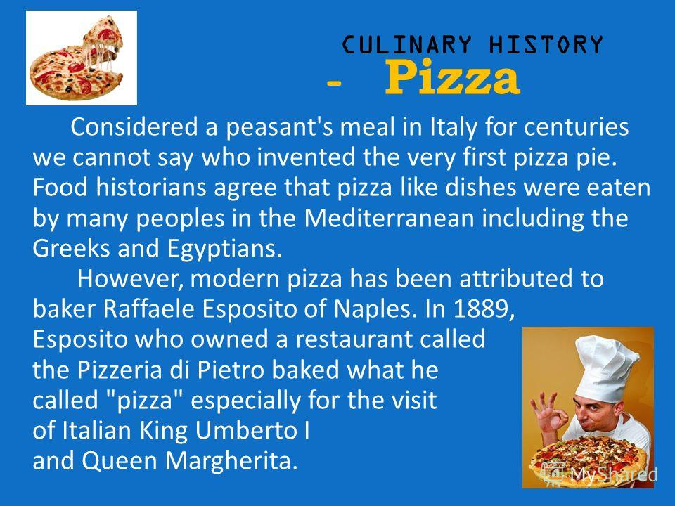 CULINARY HISTORY - Pizza Considered a peasant's meal in Italy for centuries we cannot say who invented the very first pizza pie. Food historians agree that pizza like dishes were eaten by many peoples in the Mediterranean including the Greeks and Egy