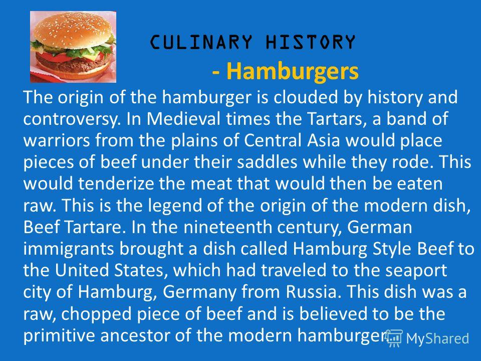 CULINARY HISTORY - Hamburgers The origin of the hamburger is clouded by history and controversy. In Medieval times the Tartars, a band of warriors from the plains of Central Asia would place pieces of beef under their saddles while they rode. This wo