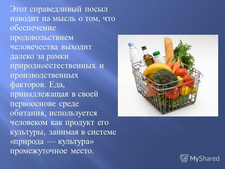 Этот справедливый посыл наводит на мысль о том, что обеспечение продовольствием человечества выходит далеко за рамки природноестественных и производственных факторов. Еда, принадлежащая в своей первооснове среде обитания, используется человеком как п