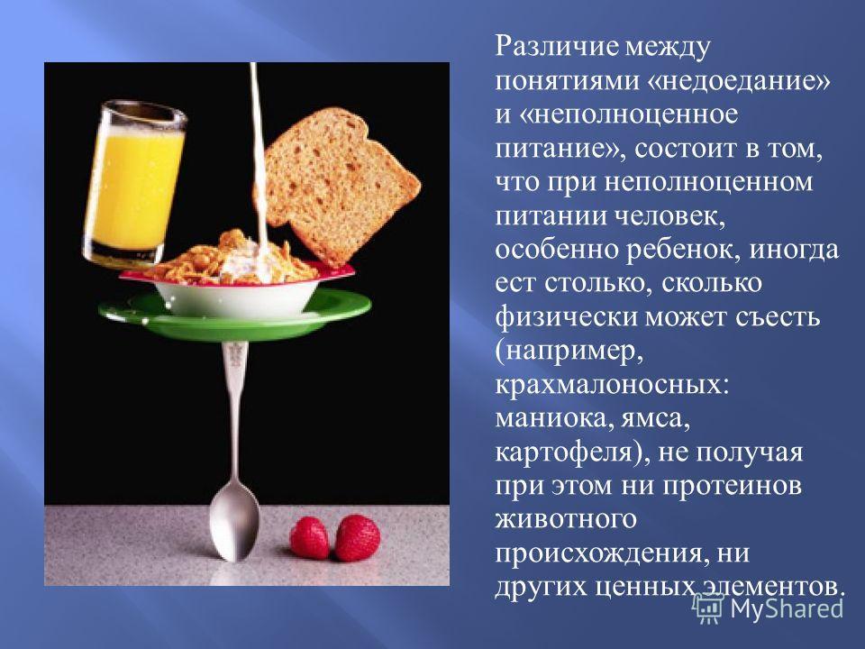 Различие между понятиями « недоедание » и « неполноценное питание », состоит в том, что при неполноценном питании человек, особенно ребенок, иногда ест столько, сколько физически может съесть ( например, крахмалоносных : маниока, ямса, картофеля ), н