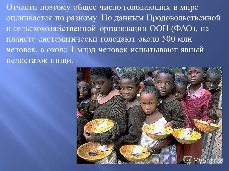 Отчасти поэтому общее число голодающих в мире оценивается по разному. По данным Продовольственной и сельскохозяйственной организации ООН ( ФАО ), на планете систематически голодают около 500 млн человек, а около 1 млрд человек испытывают явный недост