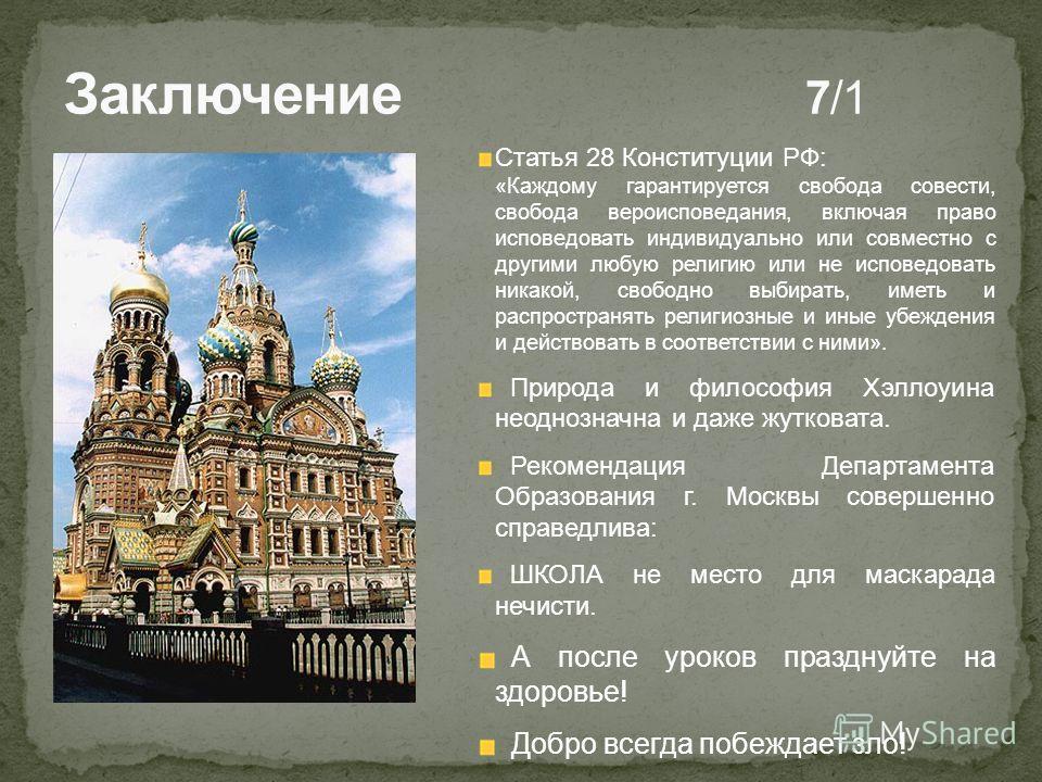 Статья 28 Конституции РФ: «Каждому гарантируется свобода совести, свобода вероисповедания, включая право исповедовать индивидуально или совместно с другими любую религию или не исповедовать никакой, свободно выбирать, иметь и распространять религиозн
