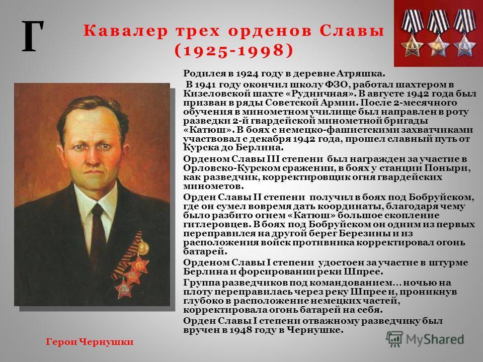 Кавалер трех орденов Славы (1925-1998) Родился в 1924 году в деревне Атряшка. В 1941 году окончил школу ФЗО, работал шахтером в Кизеловской шахте «Рудничная». В августе 1942 года был призван в ряды Советской Армии. После 2-месячного обучения в миноме