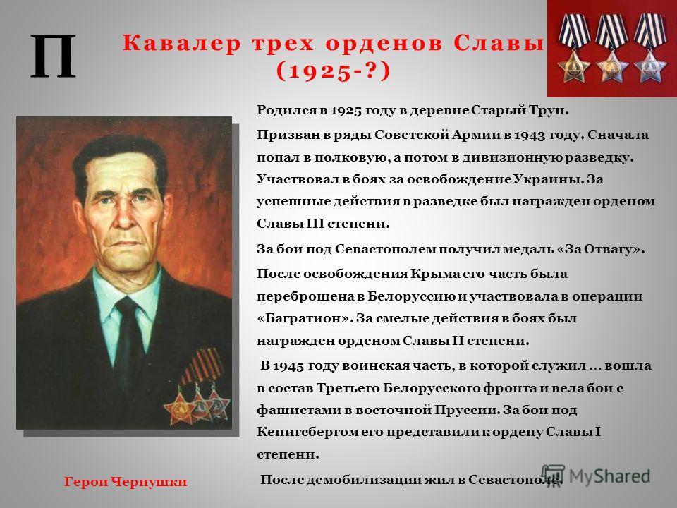 Кавалер трех орденов Славы (1925-?) Родился в 1925 году в деревне Старый Трун. Призван в ряды Советской Армии в 1943 году. Сначала попал в полковую, а потом в дивизионную разведку. Участвовал в боях за освобождение Украины. За успешные действия в раз