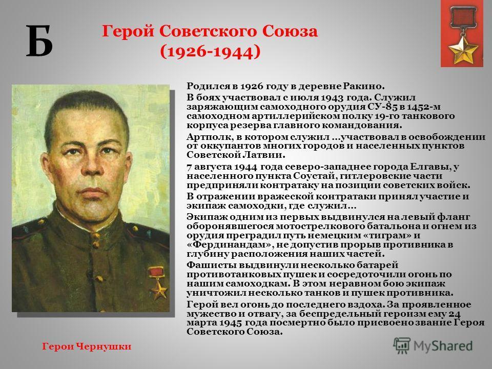 Герой Советского Союза (1926-1944) Родился в 1926 году в деревне Ракино. В боях участвовал с июля 1943 года. Служил заряжающим самоходного орудия СУ-85 в 1452-м самоходном артиллерийском полку 19-го танкового корпуса резерва главного командования. Ар