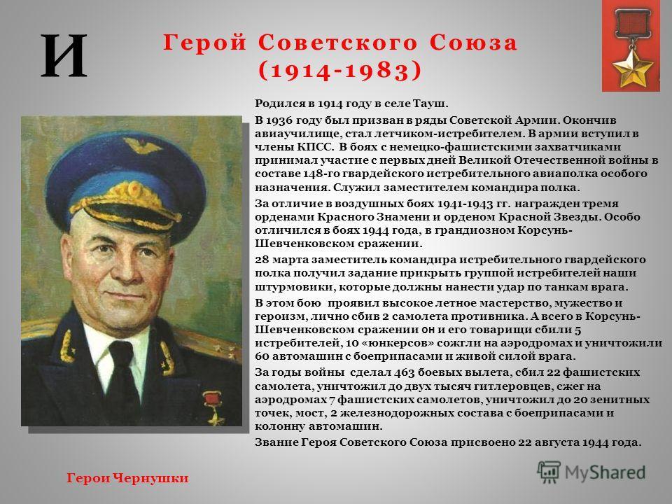 Герой Советского Союза (1914-1983) Родился в 1914 году в селе Тауш. В 1936 году был призван в ряды Советской Армии. Окончив авиаучилище, стал летчиком-истребителем. В армии вступил в члены КПСС. В боях с немецко-фашистскими захватчиками принимал учас