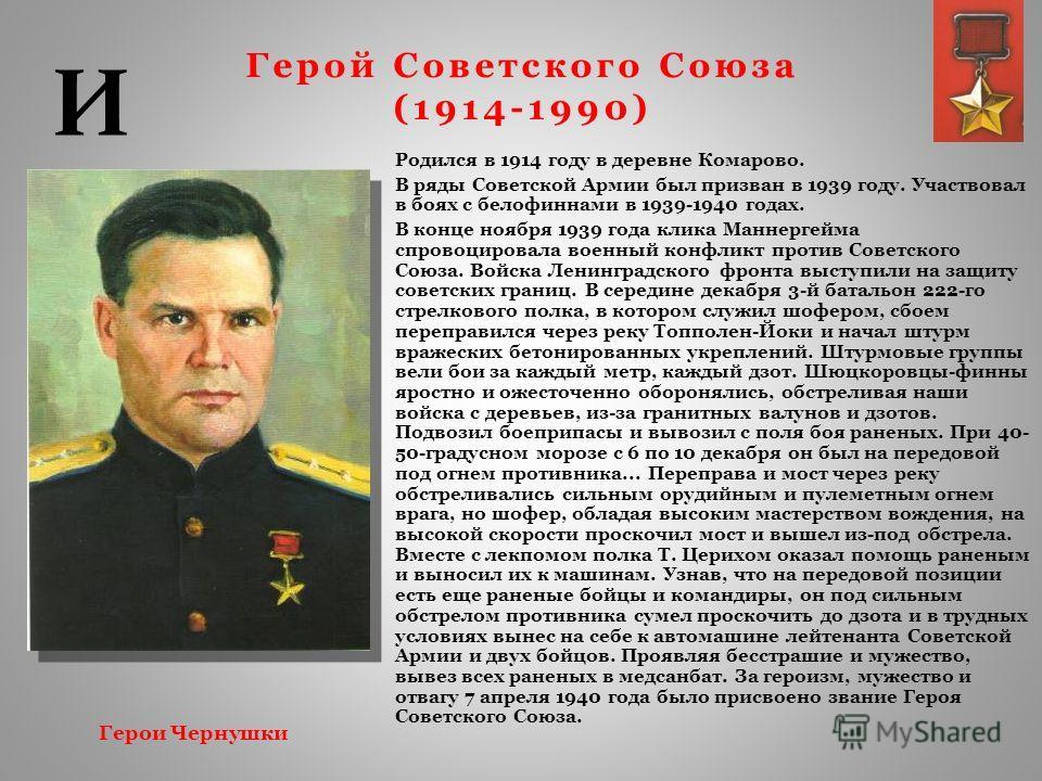 Герой Советского Союза (1914-1990) Родился в 1914 году в деревне Комарово. В ряды Советской Армии был призван в 1939 году. Участвовал в боях с белофиннами в 1939-1940 годах. В конце ноября 1939 года клика Маннергейма спровоцировала военный конфликт п