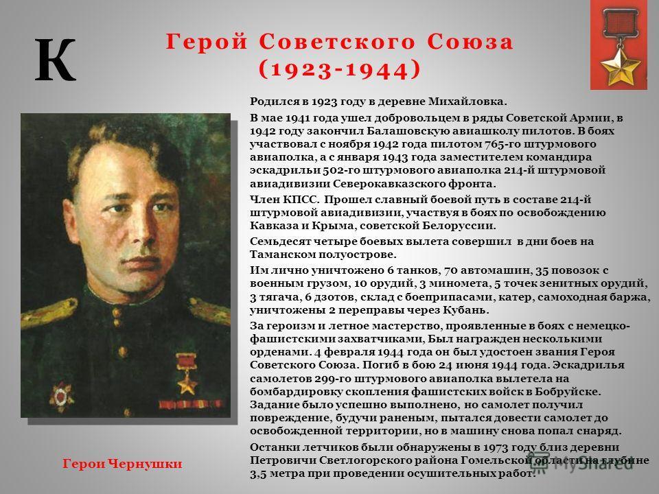 Герой Советского Союза (1923-1944) Родился в 1923 году в деревне Михайловка. В мае 1941 года ушел добровольцем в ряды Советской Армии, в 1942 году закончил Балашовскую авиашколу пилотов. В боях участвовал с ноября 1942 года пилотом 765-го штурмового