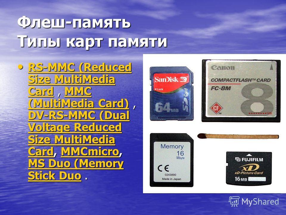 Флеш-память Типы карт памяти RS-MMC (Reduced Size MultiMedia Card, MMC (MultiMedia Card), DV-RS-MMC (Dual Voltage Reduced Size MultiMedia Card, MMCmicro, MS Duo (Memory Stick Duo. RS-MMC (Reduced Size MultiMedia Card, MMC (MultiMedia Card), DV-RS-MMC