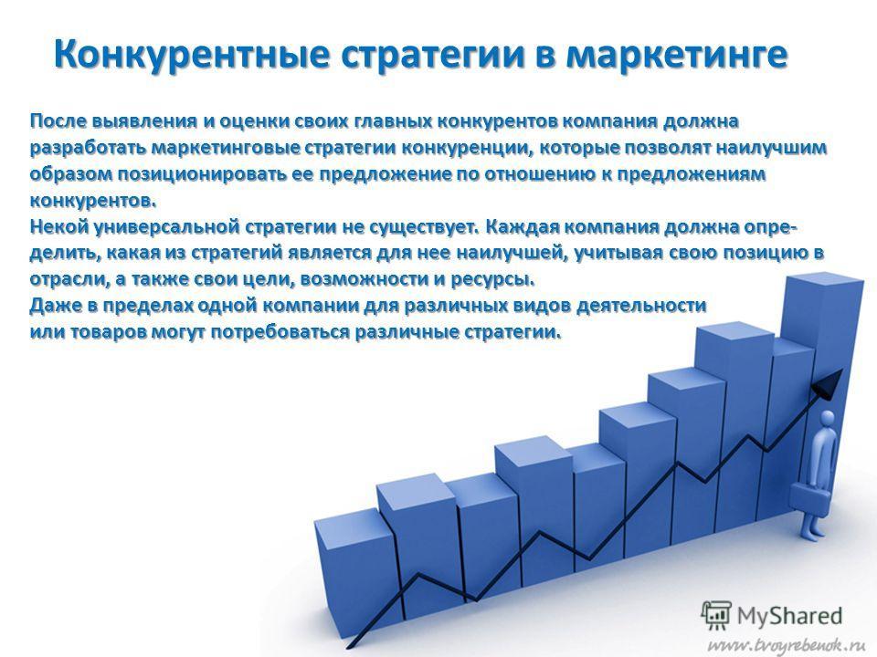 Конкурентные стратегии в маркетинге После выявления и оценки своих главных конкурентов компания должна разработать маркетинговые стратегии конкуренции, которые позволят наилучшим образом позиционировать ее предложение по отношению к предложениям кон
