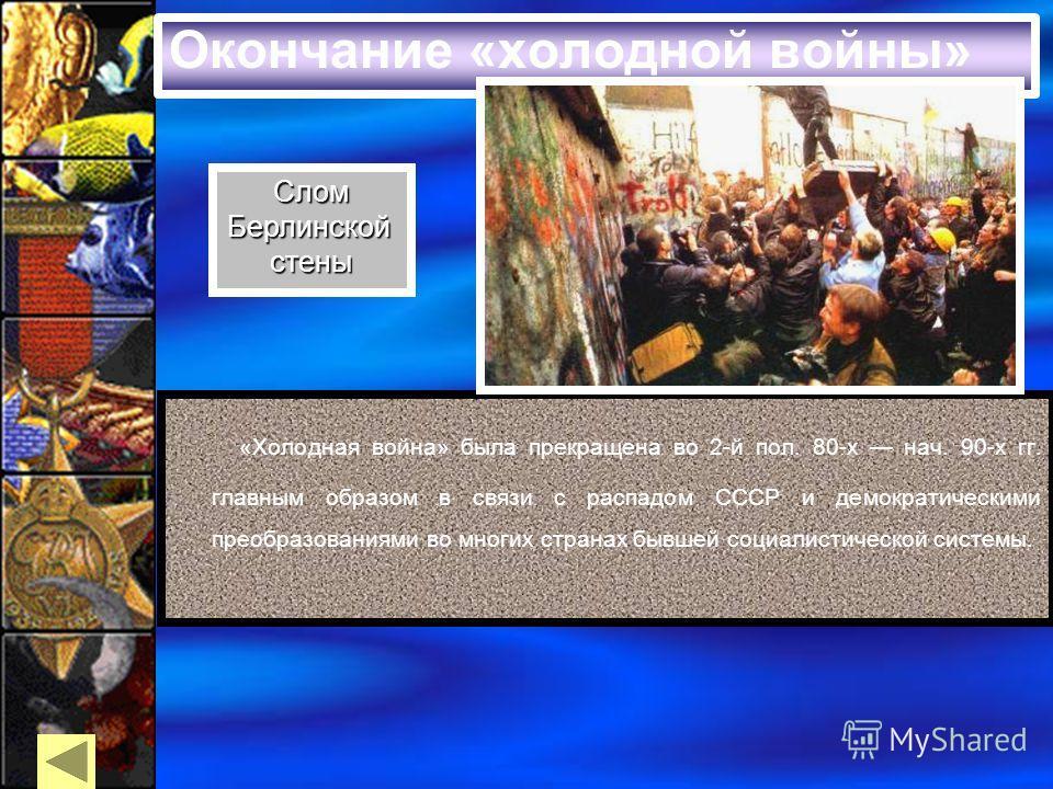 Окончание «холодной войны» «Холодная война» была прекращена во 2-й пол. 80-х нач. 90-х гг. главным образом в связи с распадом СССР и демократическими преобразованиями во многих странах бывшей социалистической системы. СломБерлинскойстены