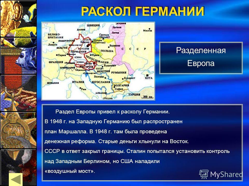 Раздел Европы привел к расколу Германии. В 1948 г. на Западную Германию был распространен план Маршалла. В 1948 г. там была проведена денежная реформа. Старые деньги хлынули на Восток. СССР в ответ закрыл границы. Сталин попытался установить контроль