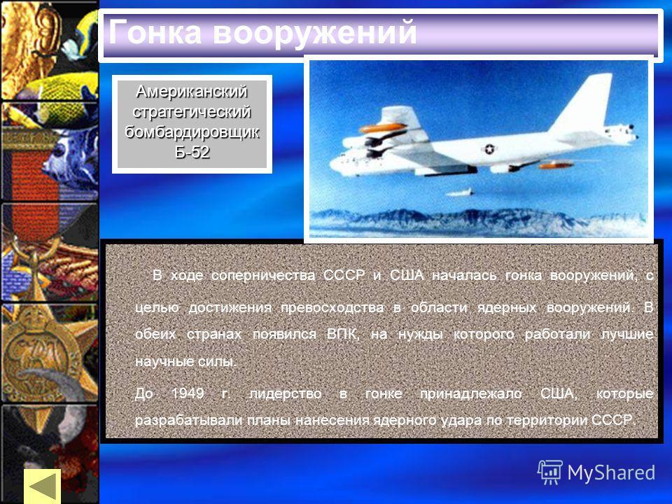 Гонка вооружений В ходе соперничества СССР и США началась гонка вооружений, с целью достижения превосходства в области ядерных вооружений. В обеих странах появился ВПК, на нужды которого работали лучшие научные силы. До 1949 г. лидерство в гонке прин