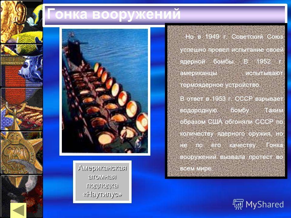 Гонка вооружений Но в 1949 г. Советский Союз успешно провел испытание своей ядерной бомбы. В 1952 г. американцы испытывают термоядерное устройство. В ответ в 1953 г. СССР взрывает водородную бомбу. Таким образом США обгоняли СССР по количеству ядерно