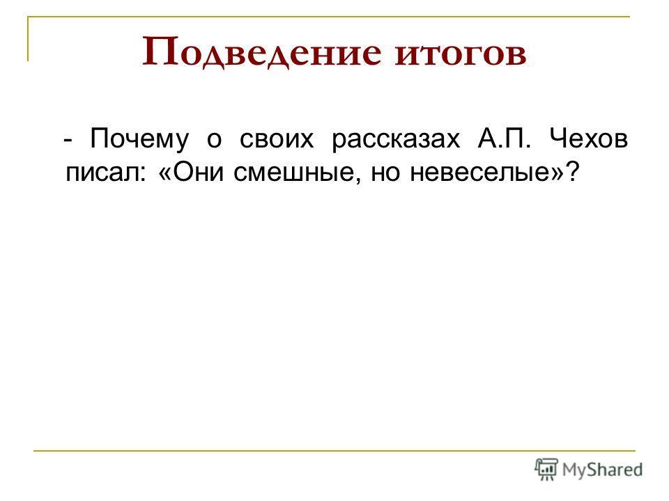 Подведение итогов - Почему о своих рассказах А.П. Чехов писал: «Они смешные, но невеселые»?