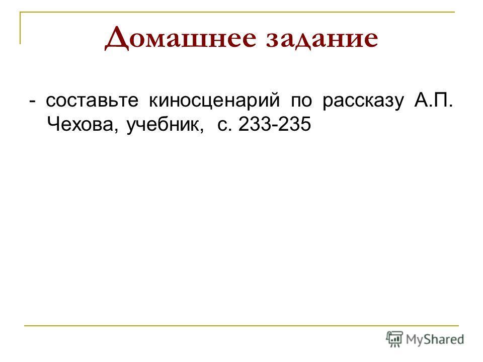 Домашнее задание - составьте киносценарий по рассказу А.П. Чехова, учебник, с. 233-235