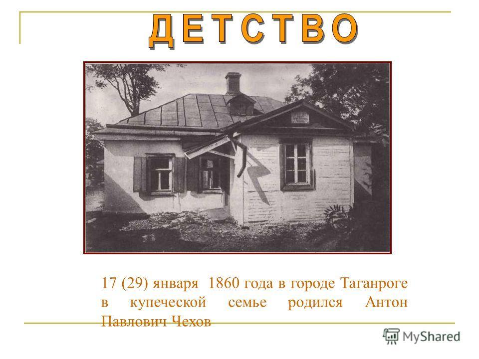17 (29) января 1860 года в городе Таганроге в купеческой семье родился Антон Павлович Чехов